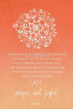 Sacral Chakra Affirmation - Without any fear, I feel all of the emotions that arise in me. My body is sacred. I am a creative and radiant soul. I am passionate about my amazing life. I feel energized everyday because I am in perfect health. I AM unique and joyful.