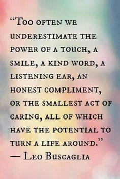 Power of a touch, smile, kind word, listening ear, honest compliment, or act of caring can go a long way.