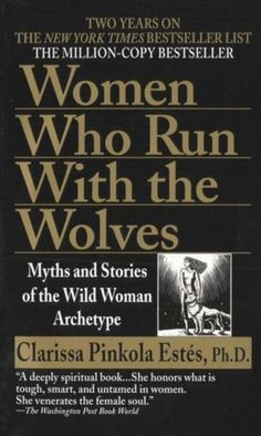 Maybe one of the most important books I've ever read: Women Who Run with the Wolves: Myths and Stories of the Wild Woman Archetype.