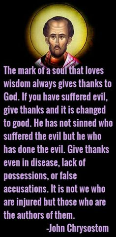 """The mark of a soul that loves wisdom always gives thanks to God..."" John Chrysostom"