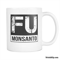"""... for all of your crimes against humanity including GMOs Agent Orange Aspartame DDT PCBs Bovine Growth Hormone Glyphosate and every other toxin you will make under the skirt of Bayer.  To order this mug go to WeAddUp.com and type """"FU"""" into the search bar to find it.  #monsantosucks  #stopmonsanto  #marchagainstmonsanto  #labelgmos  #boycottmonsanto  #fuckmonsanto  #occupywallstreet  #mug  #organic  #organicfood  #organico  #organiccotton  #organicliving  #organiclife  #organicgarden…"""