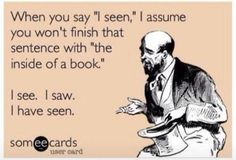 Proper grammar is seems to be lacking these day. Glad to know I'm not the only one who goes crazy when people use the word seen incorrectly. So maybe I'm not crazy!?!?!