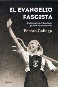 El evangelio fascista : la formación de la cultura política del franquismo (1930-1950) / Ferrán Gallego. Ver en el catálogo: http://cisne.sim.ucm.es/record=b3336003~S6*spi