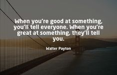 When you're good at something, you'll tell everyone. When you're great at something, they'll tell you. - Walter  . . . . . . . #quotestoliveby #quoteoftheday #growth #growthmindset #growthquotes #growthefuckup #growthhacking #marketingdigital #marketingagency #marketinglife #marketinglifestyle #growthhackingmindset Payton Growth Quotes, Growth Hacking, Marketing Quotes, Growth Mindset, Quote Of The Day, Quotes To Live By, Best Quotes, Digital Marketing, Told You So