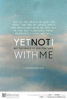 1 Corinthians 15:10 ~  But by the Grace of God I am what I am: and His Grace which was bestowed upon me was not in vain; but I laboured more abundantly than they all: yet not I, but the Grace of God which was with me.
