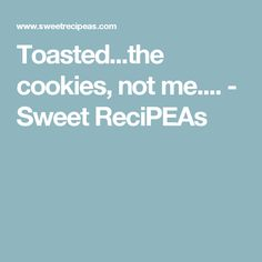 Toasted...the cookies, not me.... - Sweet ReciPEAs