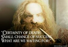 One of my favorite quotes from Gimli.
