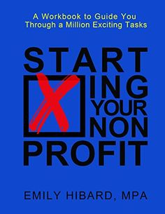 Starting Your Nonprofit: A Workbook to Guide You Through a Million Exciting Tasks: Emily Hibard, Monica Ballentine: 9780996377300: Amazon.com: Books