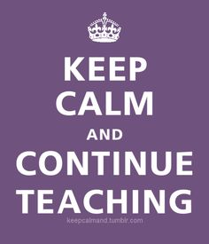 When all hope and most of my sanity is gone... Keep calm and continue teaching.<3 this!!!