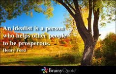 An idealist is a person who helps other people to be prosperous. - Henry Ford