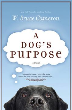 A Dog's Purpose by W. Bruce Cameron ~ This is the remarkable story of one endearing dog's search for his purpose over the course of several lives. More than just another charming dog story, A Dog's Purpose touches on the universal quest for an answer to life's most basic question: Why are we here...