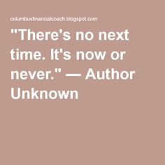 """There's no next time. It's now or never."" — Author Unknown"