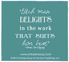 """""""Each man delights in the work that suits him best."""" ~Homer, The Odyssey"""