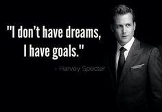 """I dont have dreams, i have goals""- Harvey Specter"