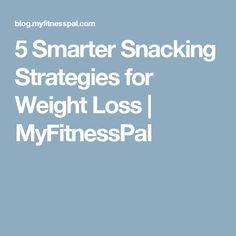 5 Smarter Snacking Strategies for Weight Loss | MyFitnessPal
