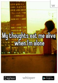 My thoughts eat me alive when I'm alone