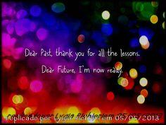 ‾\_(シ)_/‾ ♥ ♥ ♥ DEAR PAST, THANK YOU FOR ALL THE LESSONS. DEAR FUTURE, I'M NOW READY.