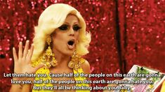 Morgan McMichaels: Let them hate you. Cause half of the people on this earth are gonna love you, half of the people on this earth are gonna hate you. But they'll all be thinking about you baby.