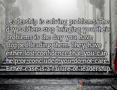 Leadership is solving problems. The day soldiers stop bringing you their problems is the day you have stopped leading them. They have either lost confidence that you can help or concluded you do not care. Either case is a failure of leadership. /