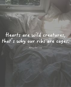 Hearts are wild animals, that's why our ribs are cages..