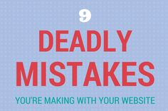 9 Deadly Mistakes You're Making With Your Website