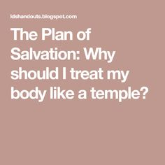 The Plan of Salvation: Why should I treat my body like a temple?