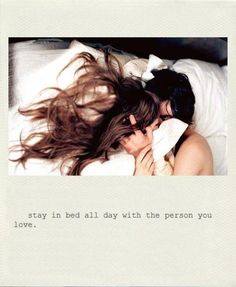 stay in bed all day with the person you love <3 this is soooo due :)! Xxxx