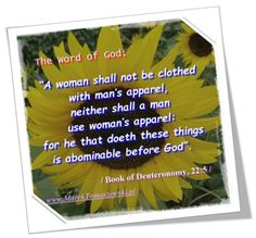 """""""A woman shall not be clothed with man's apparel, neither shall a man use woman's apparel: for he that doeth these things is abominabe before God""""  / Book of Deuteronomy 22:5 /"""