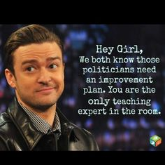 Justin Timberlake, Hey Girl  Business and politicians have ZERO knowledge and experience of what it takes to be an educator.