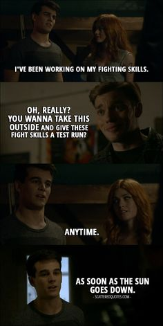 Quote from Shadowhunters 2x09 │  Simon Lewis: I've been working on my fighting skills. Jace Wayland: Oh, really? You wanna take this outside and give these fight skills a test run? Simon Lewis: Anytime. (walks toward the door and then turns back) As soon as the sun goes down.