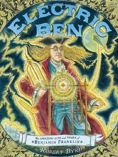 """A great book to teach the kids about one of the most important founding fathers, """"Electric"""" Ben Franklin. Electric Ben: The Amazing Life and Times of Benjamin Franklin Robert Byrd (auth. Great Books, New Books, Robert Byrd, Thing 1, Renaissance Men, Benjamin Franklin, Founding Fathers, Nonfiction Books, American History"""