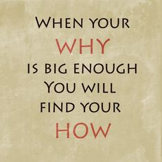 You must know WHY you want something before you can figure out HOW to go after it!
