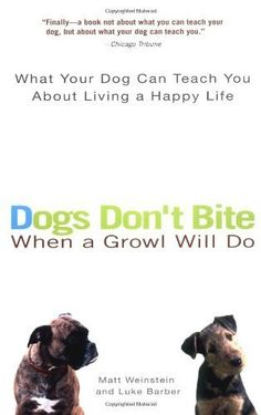 Dogs Don't Bite When a Growl Will Do: What Your Dog Can Teach You About Living a Happy Life by Matt Weinstein. $10.55. Author: Matt Weinstein. Publisher: Perigee (October 5, 2004). 316 pages