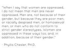 """""""When I say that women are oppressed, I do not mean that men are never oppressed. Men are, not because of their gender, but because they are poor men, or racially despised men, or homosexual men, or men who do not conform to strict gender stereotypes. Women are oppressed in these ways too, and, in addition, because of their gender."""" - Phyllis Chesler, PH.D."""