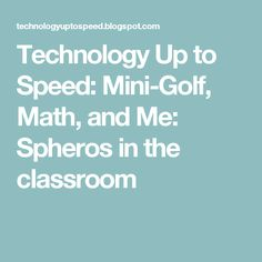 Technology Up to Speed: Mini-Golf, Math, and Me: Spheros in the classroom