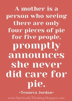 A mother is a person who seeing there are only four pieces of pie for five people promptly announces she never did care for pie.