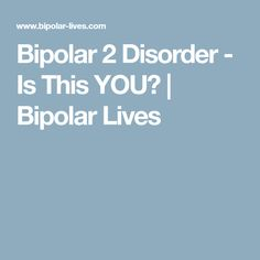Bipolar 2 Disorder - Is This YOU? | Bipolar Lives