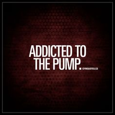 """Addicted to the pump."" - The pump. That mighty pump. It's hard to not get addicted to it. The pump simply feels so good, and getting it makes you feel powerful. Gotta love the pump! 