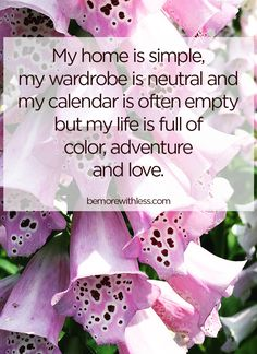 My home is simple, my wardrobe is neutral and my calendar is often empty but my life is full of color, adventure and love. I choose love over stuff.