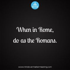 Life sayings - When-in-Rome,-do-as-the-Romans. Life Sayings, Life Quotes, Mind Over Matter Meaning, Life Proverbs, Romans, Consciousness, Spirituality, Quotes About Life, Quote Life