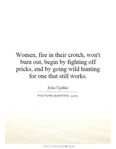 Women, fire in their crotch, won't burn out, begin by fighting off pricks, end by going wild hunting for one that still works. Picture Quote #1