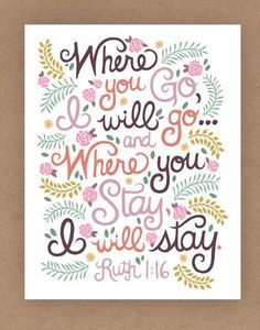 Where you go  I will go  and  Where you stay  I will stay  Ruth 1:16
