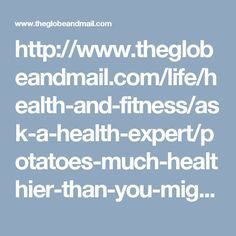 http://www.theglobeandmail.com/life/health-and-fitness/ask-a-health-expert/potatoes-much-healthier-than-you-might-think/article12297402/
