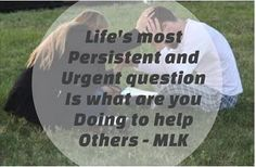 Life's most persistent and urgent question is, what are you doing to help others - MLK
