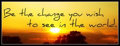 Be the #change you #wish to see in this #world