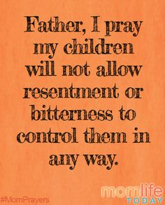 Father, I pray my children will not allow resentment or bitterness to control them in any way.