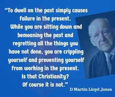 To dwell on the past simply causes failure in the present. While you are sitting down and bemoaning the past and regretting all the things you have not done, you are crippling yourself and preventing yourself from working in the present. Is that Christianity? Of course it is not.- D Martyn Lloyd-Jones | Reformed Spirit