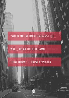 when you're back against a wall, break the god damn thing down - harvey spencer