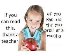 If you can read this, thank a teacher. ef yoo kan rid ths yoo prbli ar a teecha