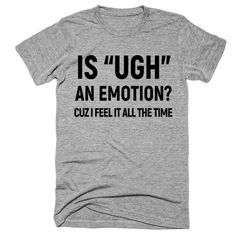 "is ""UGH"" an emotion? cuz i feel it all the time t-shirt - shirts with sayings Look T Shirt, My T Shirt, Diy Shirt, Cool Shirts, Tee Shirts, Awesome Shirts, Best Auntie Ever, Beau T-shirt, Do It Yourself Fashion"